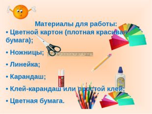 Материалы для работы: • Цветной картон (плотная красивая бумага); • Ножницы;