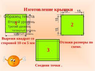 Изготовление крышки Вырежи квадрат со стороной 10 см 5 мм Отложи размеры по с