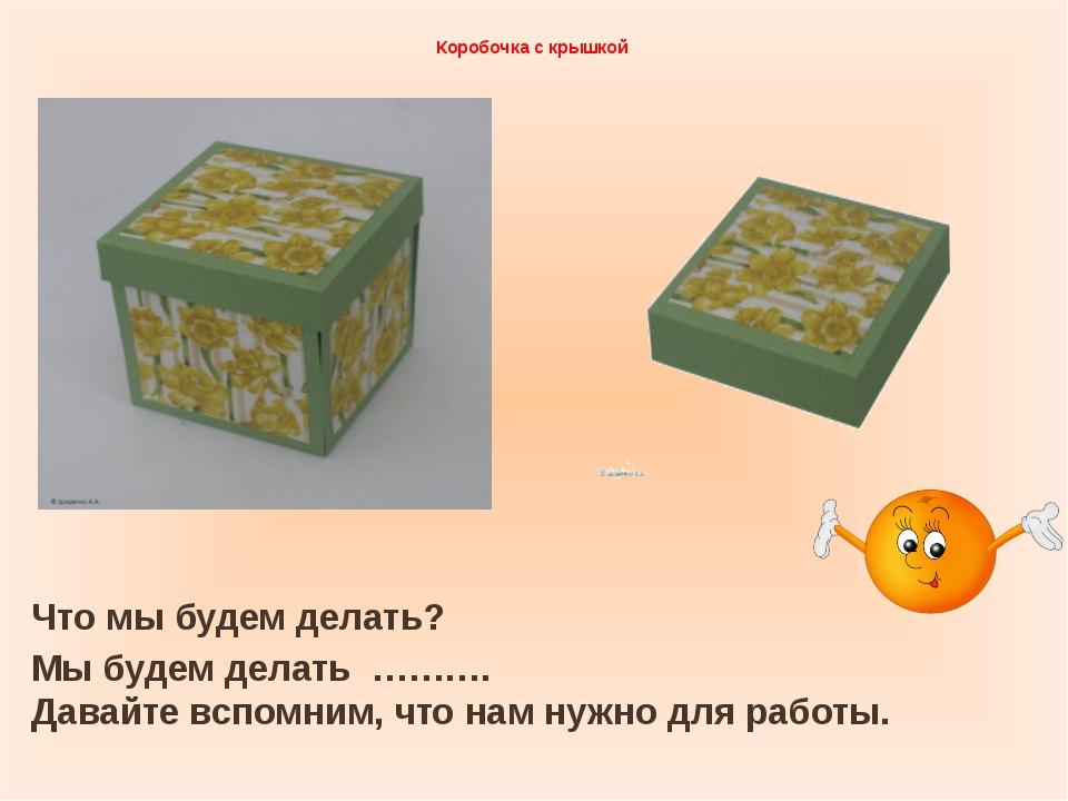 Коробочка с крышкой Что мы будем делать? Мы будем делать ………. Давайте вспомни...