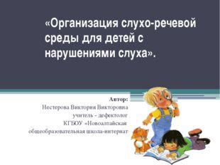 «Организация слухо-речевой среды для детей с нарушениями слуха». Автор: Несте
