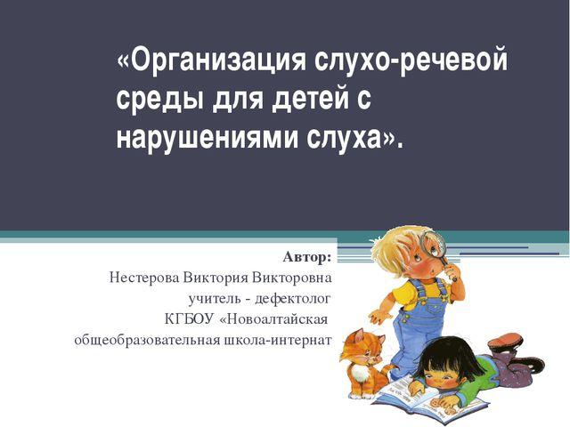 «Организация слухо-речевой среды для детей с нарушениями слуха». Автор: Несте...