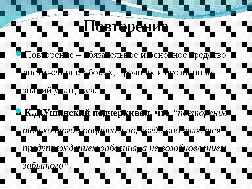 Повторение Повторение – обязательное и основное средство достижения глубоких,...