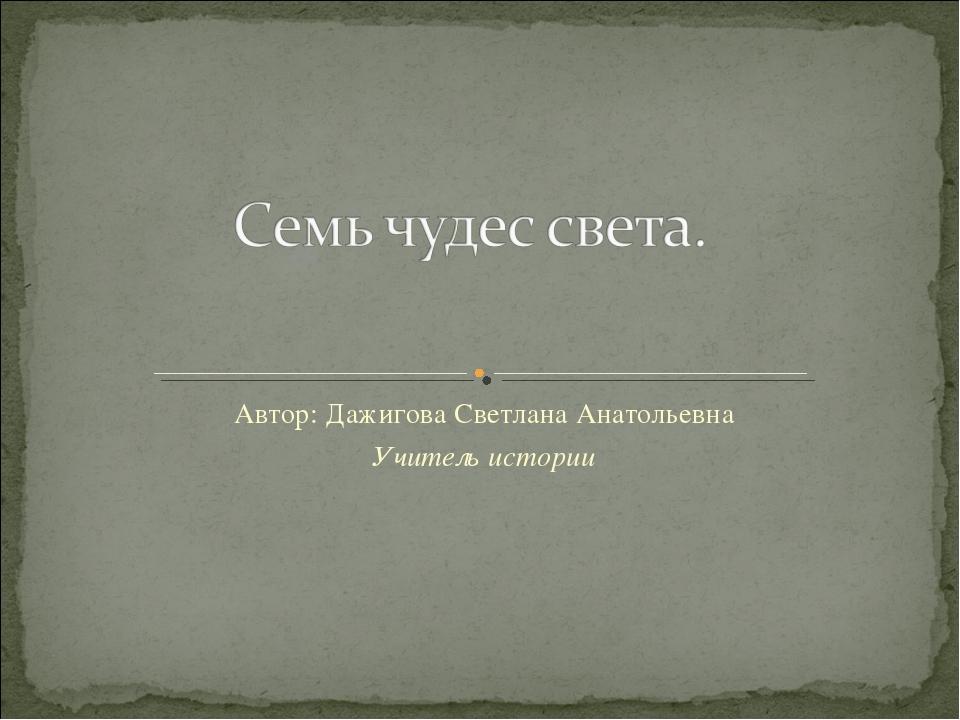 Автор: Дажигова Светлана Анатольевна Учитель истории