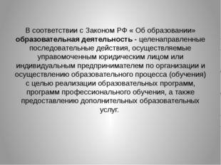 В соответствии с Законом РФ « Об образовании» образовательная деятельность -