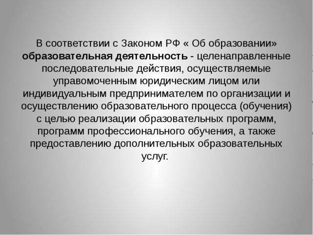 В соответствии с Законом РФ « Об образовании» образовательная деятельность -...