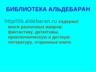 БИБЛИОТЕКА АЛЬДЕБАРАН http//lib.aldebaran.ru содержит книги различных жанров: