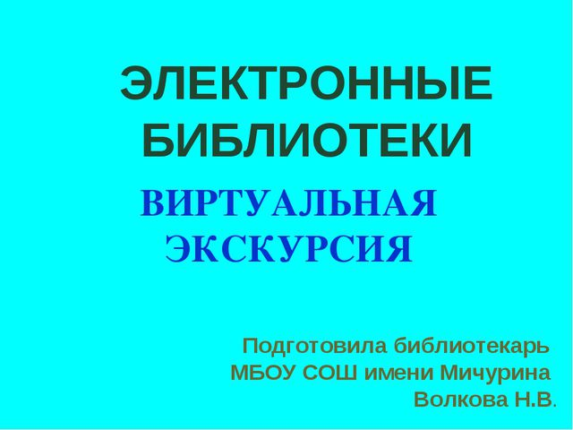 ЭЛЕКТРОННЫЕ БИБЛИОТЕКИ ВИРТУАЛЬНАЯ ЭКСКУРСИЯ Подготовила библиотекарь МБОУ СО...
