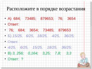 Расположите в порядке возрастания А) 684; 73485; 879653; 76; 3654 Ответ: 76;