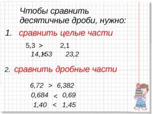 сравнить целые части 5,3 > 2,1 14,153 < 23,2 2. сравнить дробные части 6,72
