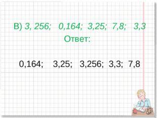 В) 3, 256; 0,164; 3,25; 7,8; 3,3 Ответ: 0,164; 3,25; 3,256; 3,3; 7,8
