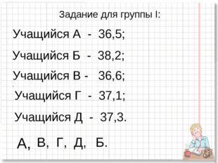Задание для группы I: Учащийся А - 36,5; Учащийся Б - 38,2; Учащийся В - 36,6