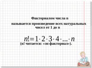 Факториалом числа n называется произведение всех натуральных чисел от 1 до n