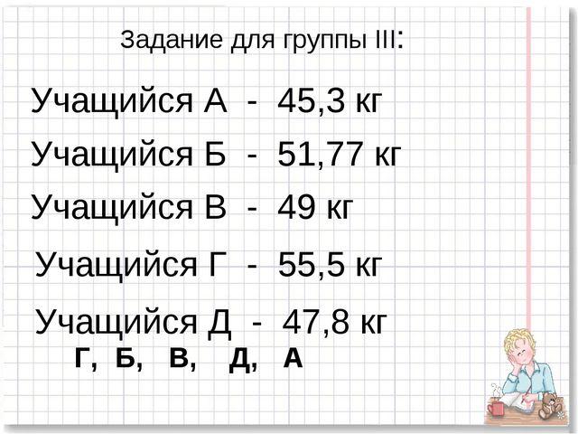 Задание для группы III: Учащийся А - 45,3 кг Учащийся Б - 51,77 кг Учащийся В...