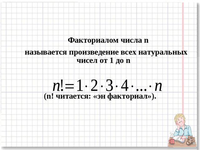 Факториалом числа n называется произведение всех натуральных чисел от 1 до n...
