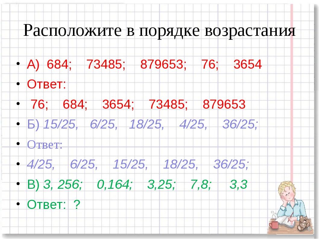 Расположите в порядке возрастания А) 684; 73485; 879653; 76; 3654 Ответ: 76;...