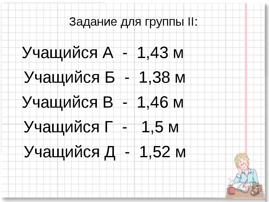 Задание для группы II: Учащийся А - 1,43 м Учащийся Б - 1,38 м Учащийся В - 1...