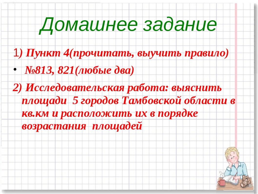 1) Пункт 4(прочитать, выучить правило) №813, 821(любые два) 2) Исследовательс...