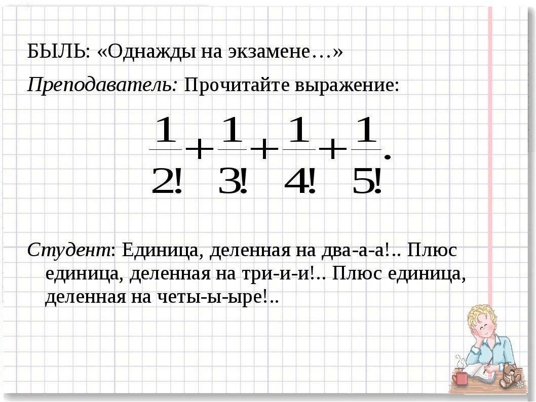 БЫЛЬ: «Однажды на экзамене…» Преподаватель: Прочитайте выражение: Студент: Ед...