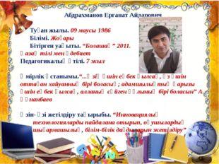 Абдрахманов Ерганат Айдарович Туған жылы. 09 маусы 1986 Білімі. Жоғары Бітірг