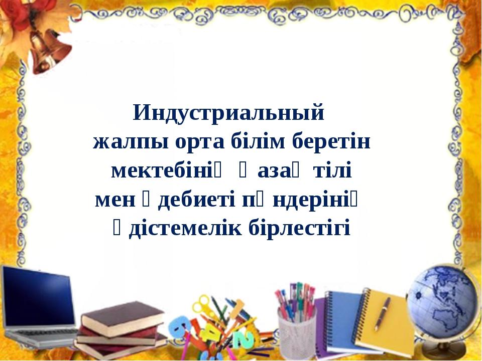 Индустриальный жалпы орта білім беретін мектебінің Қазақ тілі мен әдебиеті пә...