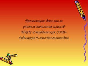 Презентацию выполнила учитель начальных классов МКОУ «Отрадненская СОШ» Рудни