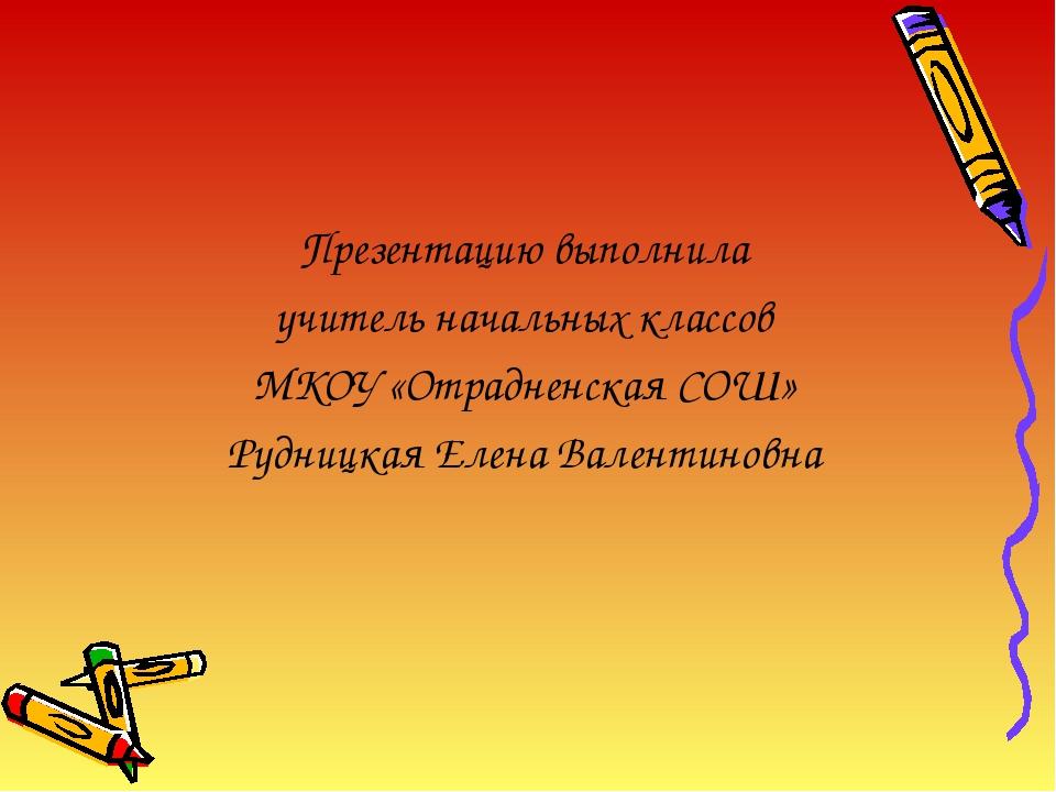 Презентацию выполнила учитель начальных классов МКОУ «Отрадненская СОШ» Рудни...