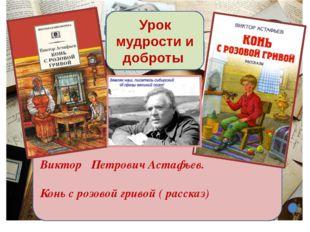 Виктор Петрович Астафьев. Конь с розовой гривой ( рассказ) Урок мудрости и до