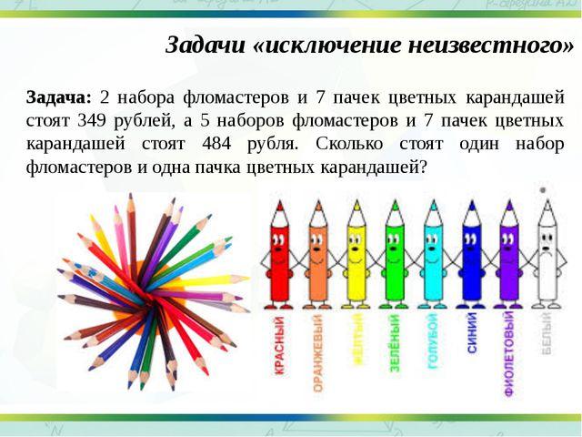 Задачи «исключение неизвестного» Задача: 2 набора фломастеров и 7 пачек цветн...