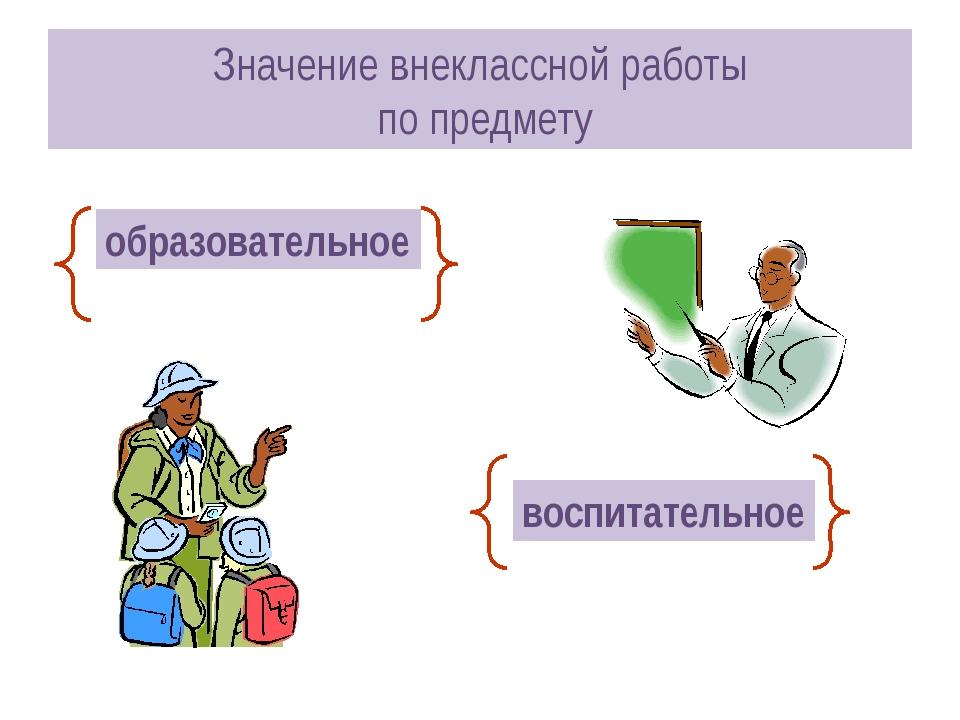 Значение внеклассной работы по предмету образовательное воспитательное