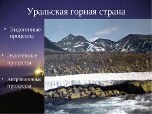 Уральская горная страна Эндогенные процессы Экзогенные процессы Антропогенные