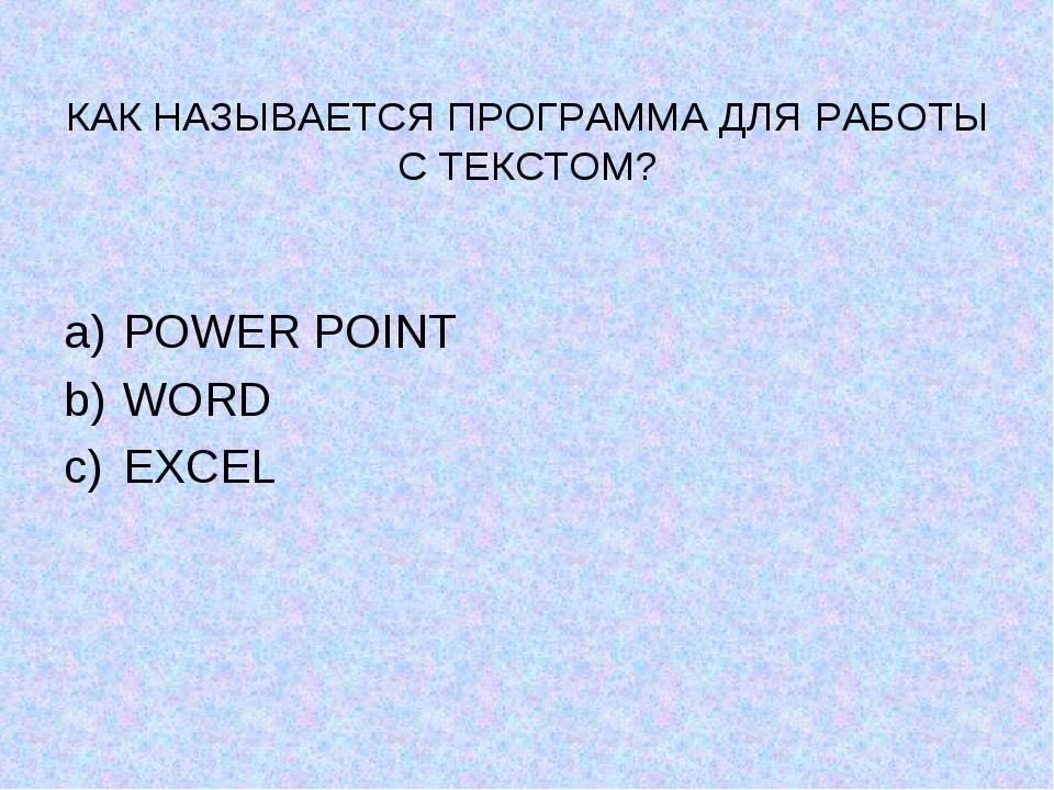 КАК НАЗЫВАЕТСЯ ПРОГРАММА ДЛЯ РАБОТЫ С ТЕКСТОМ? POWER POINT WORD EXCEL