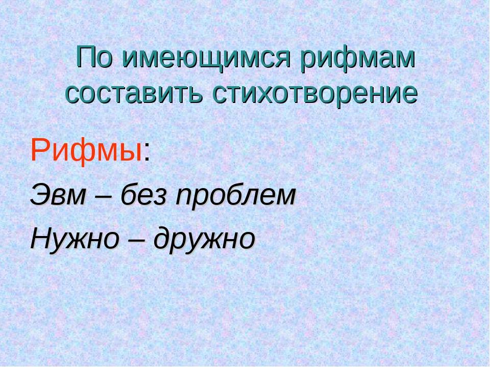 По имеющимся рифмам составить стихотворение Рифмы: Эвм – без проблем Нужно –...