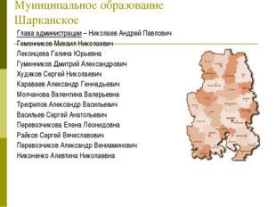 Муниципальное образование Шарканское Глава администрации – Николаев Андрей Па
