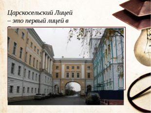 Царскосельский Лицей –это первый лицей в России Текст слайда