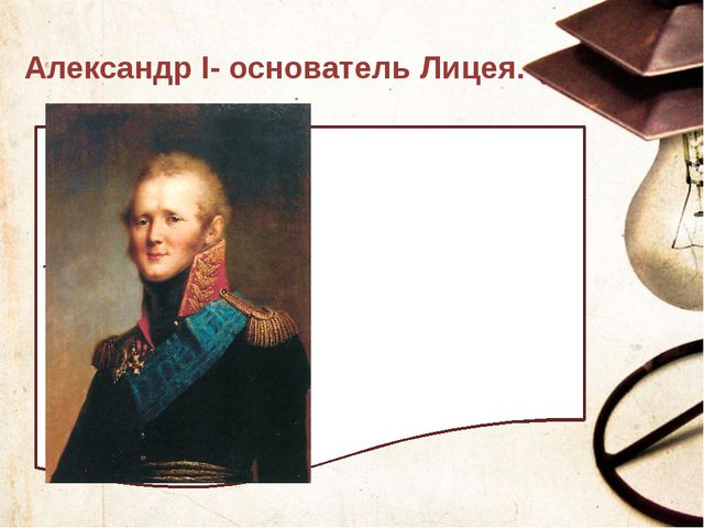 Александр I- основатель Лицея. Текст слайда
