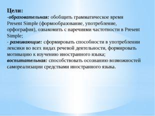 Цели: -образовательная:обобщить грамматическое время Present Simple (формооб