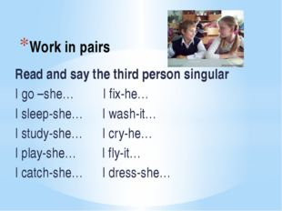 Work in pairs Read and say the third person singular I go –she… I fix-he… I s