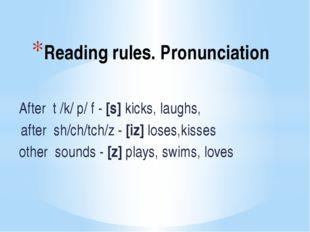 Reading rules. Pronunciation After t /k/ p/ f - [s] kicks, laughs, after sh/c