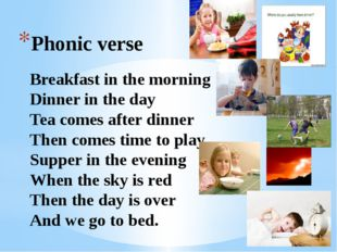 Phonic verse Breakfast in the morning Dinner in the day Tea comes after dinne
