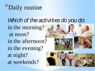 Daily routine Which of the activities do you do: in the morning? at noon? in