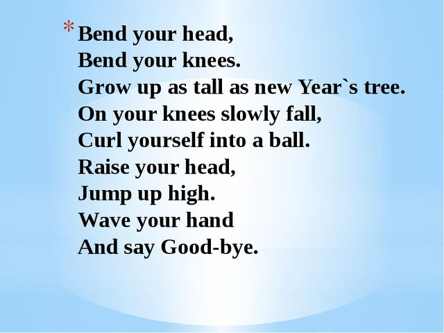 Bend your head, Bend your knees. Grow up as tall as new Year`s tree. On your...