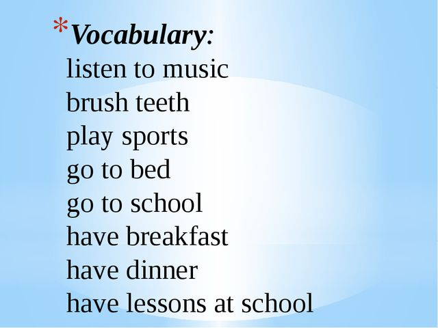 Vocabulary: listen to music brush teeth play sports go to bed go to school ha...