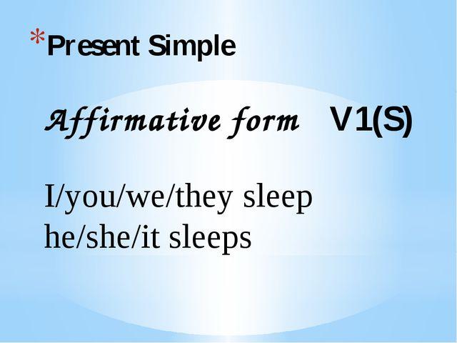 Present Simple Affirmative form V1(S) I/you/we/they sleep he/she/it sleeps