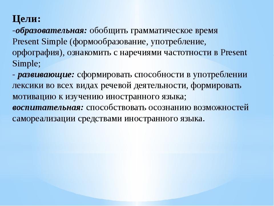 Цели: -образовательная:обобщить грамматическое время Present Simple (формооб...