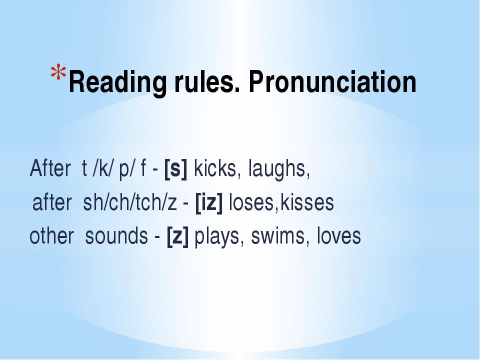 Reading rules. Pronunciation After t /k/ p/ f - [s] kicks, laughs, after sh/c...