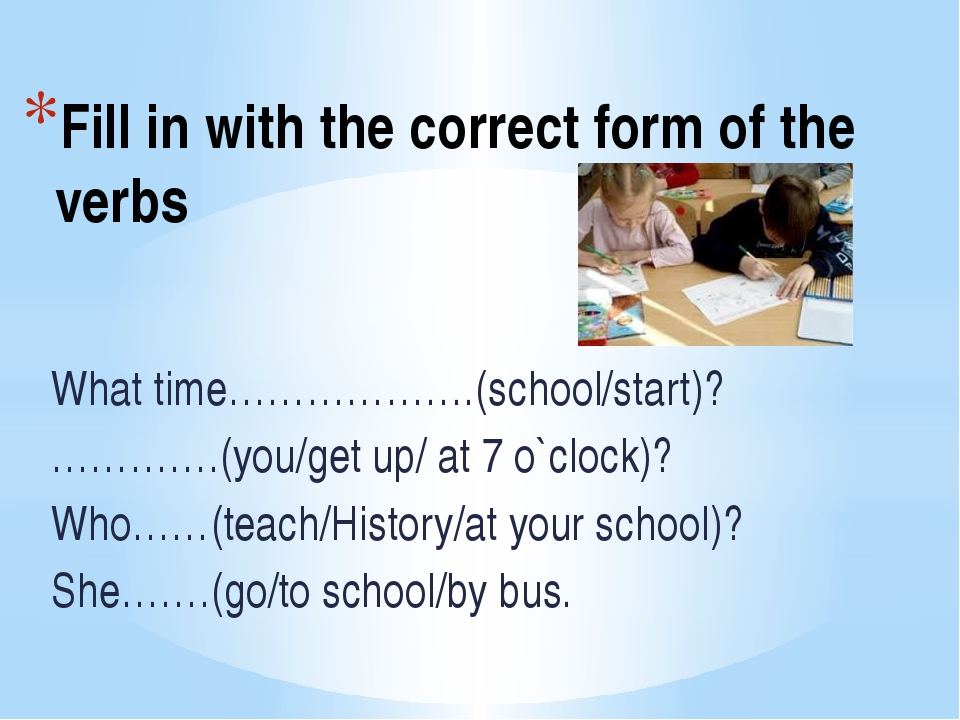 Fill in with the correct form of the verbs What time……………….(school/start)? ……...