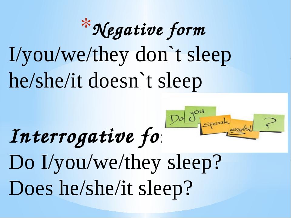 Negative form I/you/we/they don`t sleep he/she/it doesn`t sleep Interrogative...