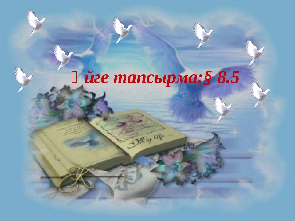 Үйге тапсырма:§ 8.5