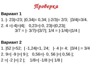 Проверка Вариант 1 1. |- 23|=23; |0,34|= 0,34; |-2/3|= 2/3; |3/4|=3/4. 2. 4