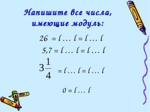 26 = l … l = l … l 5,7 = l … l = l … l Напишите все числа, имеющие модуль